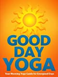Good Day Yoga: Your Morning Yoga Guide For Energized Days (Just Do Yoga Book 1)