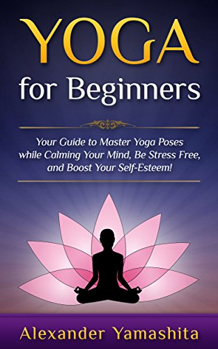 Yoga for Beginners: Your Guide to Master Yoga Poses while calming your mind, be stress free, and boost your self-esteem! by Alexander Yamashita