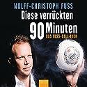 Diese verrückten 90 Minuten: Das Fuss-Ball-Buch Hörbuch von Wolff-Christoph Fuss Gesprochen von: Wolff-Christoph Fuss