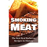 Smoking Meat: The Best Real Barbecue Recipes In History