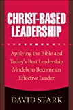Christ-Based Leadership: Applying the Bible plus Today's Best Leadership Models to Become an Effective Leader