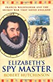 Elizabeth's Spymaster: Francis Walsingham and the Secret War That Saved England (0753822482) by Hutchinson, Robert