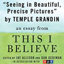 Seeing in Beautiful, Precise Pictures: A 'This I Believe' Essay (       UNABRIDGED) by Temple Grandin