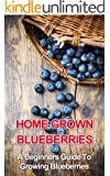 Home Grown Blueberries: A Beginners Guide To Growing Blueberries (beginners gardening, home grown berries, backyard berries, garden design, urban farming, ... fruit, growing berries) (English Edition)