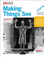 Making Things See: 3D vision with Kinect, Processing, Arduino, and MakerBot Front Cover