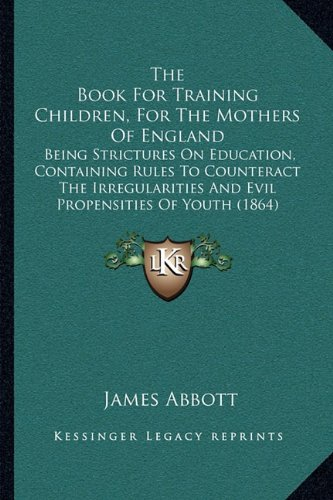 The Book for Training Children, for the Mothers of England: Being Strictures on Education, Containing Rules to Counteract the Irregularities and Evil Propensities of Youth (1864)