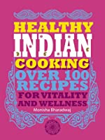Healthy Indian Cooking: Over 100 Recipes for Vitality and Wellness