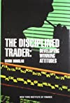 DISCIPLINED TRADER, THE:  Developing Winning Attitudes