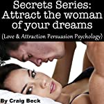 Secrets Series: Attract The Woman Of Your Dreams: Love & Attraction Persuasion Psychology   Craig Beck