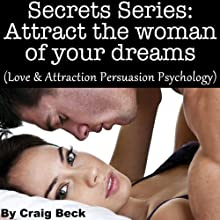 Secrets Series: Attract The Woman Of Your Dreams: Love & Attraction Persuasion Psychology (       UNABRIDGED) by Craig Beck Narrated by Craig Beck