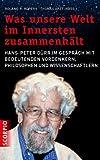 Was unsere Welt im Innersten zusammenhält: Hans-Peter Dürr im Gespräch mit bedeutenden Vordenkern, Philosophen und Wissenschaftlern