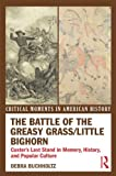 The Battle of the Greasy Grass Little Bighorn: Custer s Last Stand in Memory, History, and Popular Culture (Critical Moments in American History)