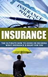 img - for INSURANCE: The Ultimate How-To Guide on Deciding What Insurance Is Right for You (Insurance, Insurance policies, AIG story, Risk Management, Coverage, Life insurance, Book 1) book / textbook / text book