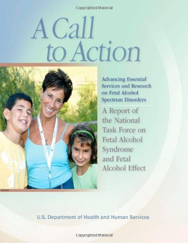 A Call To Action: Advancing Essential Services And Research On Fetal Alcohol Spectrum Disorders: A Report Of The National Task Force On Fetal Alcohol Syndrome And Fetal Alcohol Effect