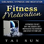 Fitness Motivation: Hypnosis to Get Off the Couch, Get Motivated to Exercise and Stay Fit for Life via Subliminal Hypnosis and Meditation | Tai Sun