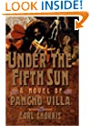 Under the Fifth Sun: A Novel of Pancho Villa