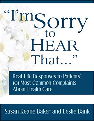 I'm Sorry to Hear That: Real Life Responses to Patients' 101 Most Common Complaints About Health Care written by Susan Keane Baker