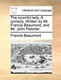 img - for The scornful lady. A comedy. Written by Mr. Francis Beaumont, and Mr. John Fletcher. book / textbook / text book