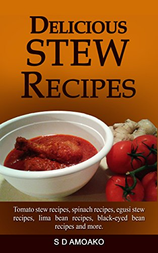 Delicious Stew Recipes: Tomato stew recipes, spinach recipes, egusi stew recipes, lima bean recipes, black-eyed bean recipes and more. by S D Amoako