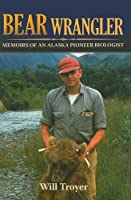 Bear Wrangler: The Memoirs of an Alaska Pioneer Biologist