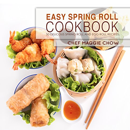 Easy Spring Roll Cookbook: 50 Delicious Spring Roll and Egg Roll Recipes (Spring Roll Recipes, Spring Roll Cookbook, Egg Roll Recipes, Egg Roll Cookbook, Asian Recipes, Asian Cookbook Book 1) by Chef Maggie Chow