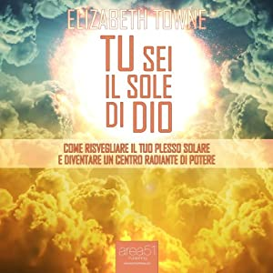 Tu sei il sole di Dio [Just How to Wake Up The Solar Plexus]: Come risvegliare il tuo Plesso Solare e diventare un centro radiante di potere [Awaken your Solar Plexus and Become a Radiant Center of Power] | [Elizabeth Towne]