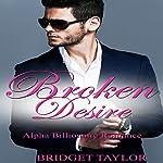 Broken Desire: Alpha Billionaire Series, Book 4 | Bridget Taylor