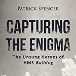 Capturing the Enigma: The Unsung Heroes of HMS Bulldog | Patrick Spencer