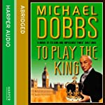 To Play the King: Francis Urquhart Trilogy, Book 2 | Michael Dobbs