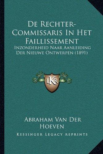 de Rechter-Commissaris in Het Faillissement: Inzonderheid Naar Aanleiding Der Nieuwe Ontwerpen (1891)