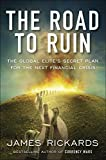 img - for The Road to Ruin: The Global Elite's Secret Plan for the Next Financial Crisis book / textbook / text book