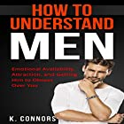 How to Understand Men: Emotional Availability, Attraction, and Getting Him to Obsess Over You Hörbuch von K. Connors Gesprochen von:  Stephen Strader, The Voice Ranger