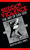 Sudden Violence: The Art Of San Soo (0873644654) by Jones, Greg