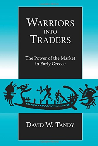 Warriors Into Traders: The Power of the Market in Early Greece (Classics and Contemporary Thought)
