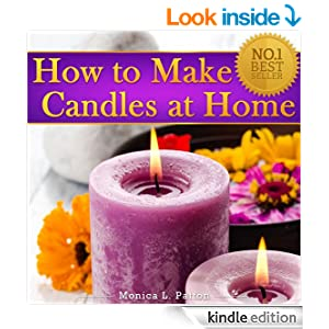 How to Make Candles at Home: The Simple Candle Making Guide for Beginners! Discover How to Easily Make Gorgeous Looking & Beautifully Scented Homemade Candles Yourself!
