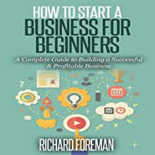 How to Start a Business for Beginners: A Complete Guide to Building a Successful & Profitable Business Audiobook by Richard Foreman Narrated by Paul Bright