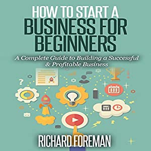 How to Start a Business for Beginners: A Complete Guide to Building a Successful & Profitable Business Hörbuch von Richard Foreman Gesprochen von: Paul Bright