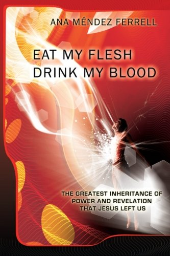Eat My Flesh, Drink My Blood, by Ana Mendez Ferrell