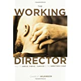 The Working Director: How to Arrive, Survive and Thrive in the Director's Chair ~ Charles Wilkinson