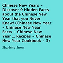 Chinese New Years: Discover 9 Hidden Facts About the Chinese New Year that You Never Knew! (       UNABRIDGED) by Sharlene Snow Narrated by Bobby Brill