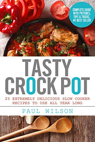 Tasty Crock Pot: 25 Extremely Delicious Slow Cooker Recipes To Use All Year Long by Paul Wilson