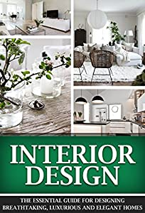 Interior Design: The Essential Guide For Designing Breathtaking, Luxurious And Elegant Homes (Interior Design, Interior, Design)