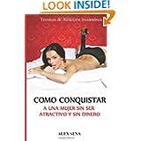 Como Conquistar a Una Mujer Sin Ser Atractivo y Sin Dinero: Tecnicas de seduccion que haran todo el trabajo por...
