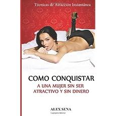 Como Conquistar a Una Mujer Sin Ser Atractivo y Sin Dinero: Tecnicas de seduccion que haran todo el trabajo por ti automaticamente (Spanish Edition)