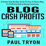 Blog Cash Profits: A Simple Step-by-Step Guide on How to Start a Blog for Profit and Build a Raving Community | Paul Tryon