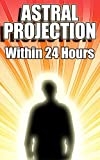 Astral Projection Within 24 Hours - Easy Guide to Astral Projection If Nothing Else Has Worked Before