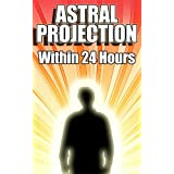 Astral Projection Within 24 Hours - Easy Guide to Astral Projection If Nothing Else Has Worked Before ~ Quentin Q.