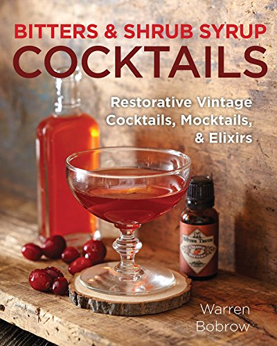 Bitters and Shrub Syrup Cocktails: Restorative Vintage Cocktails, Mocktails, and Elixirs by Warren Bobrow