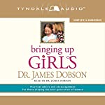 Bringing Up Girls: Practical Advice and Encouragement for Those Shaping the Next Generation of Women | James C. Dobson
