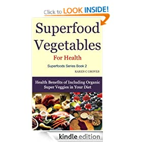 Superfood Vegetables for Health - Health Benefits of Including Organic Super Veggies in Your Diet (Superfoods Series)